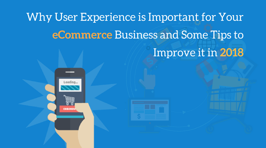 Why User Experience is Important for Your eCommerce Business and Some Tips to Improve it in 2018