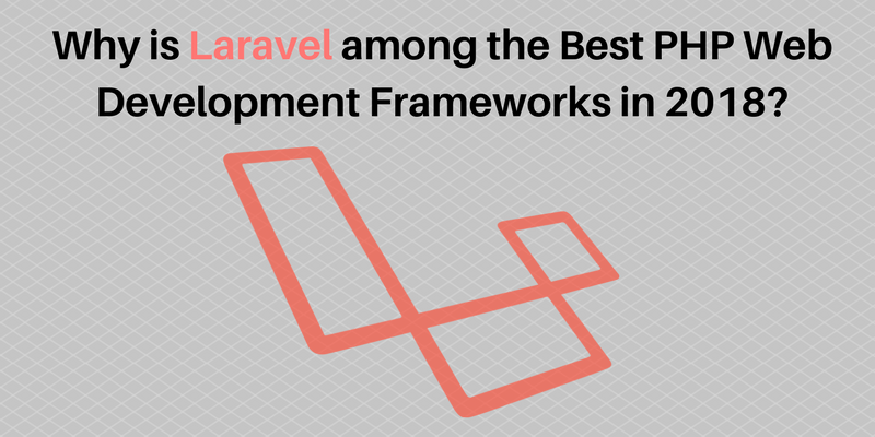Why is Laravel among the Best PHP Web Development Frameworks in 2018