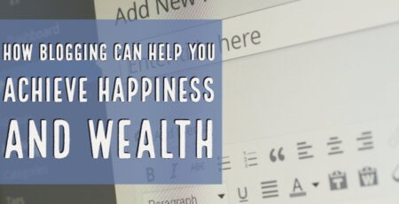 How Blogging Can Help You Achieve Happiness and Wealth