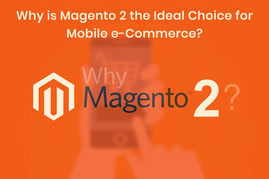 Why is Magento 2 the Ideal Choice for Mobile e-Commerce?