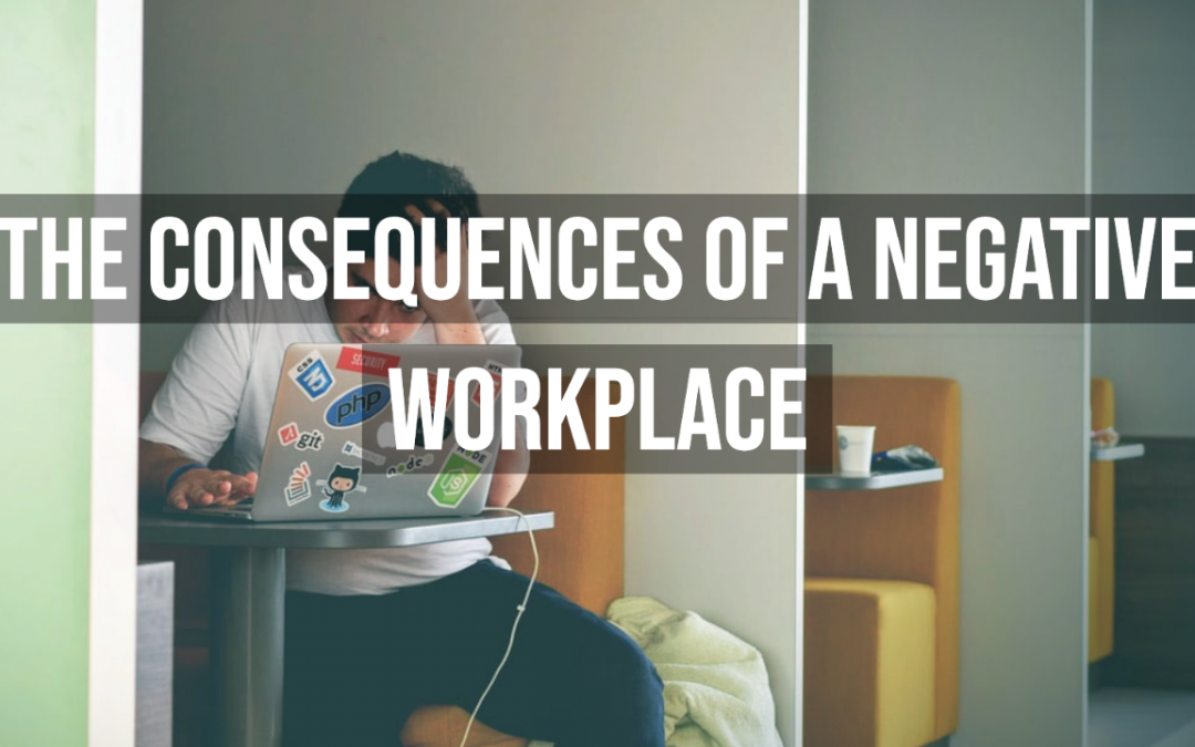 The Consequences Of A Negative Workplace