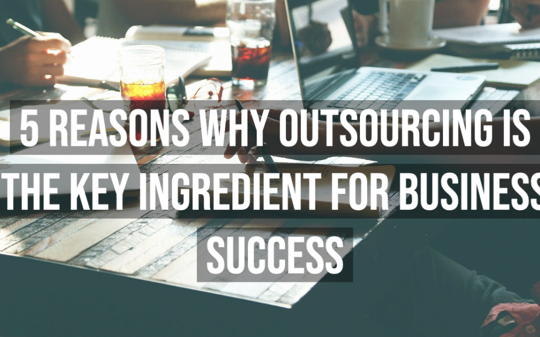 5 Reasons Why Outsourcing is The Key Ingredient for Business Success